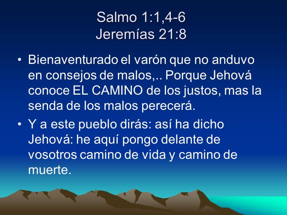 Salmo 1:1,4-6 Jeremías 21:8 Bienaventurado el varón que no anduvo en consejos de malos,.. Porque Jehová conoce EL CAMINO de los justos, mas la senda d