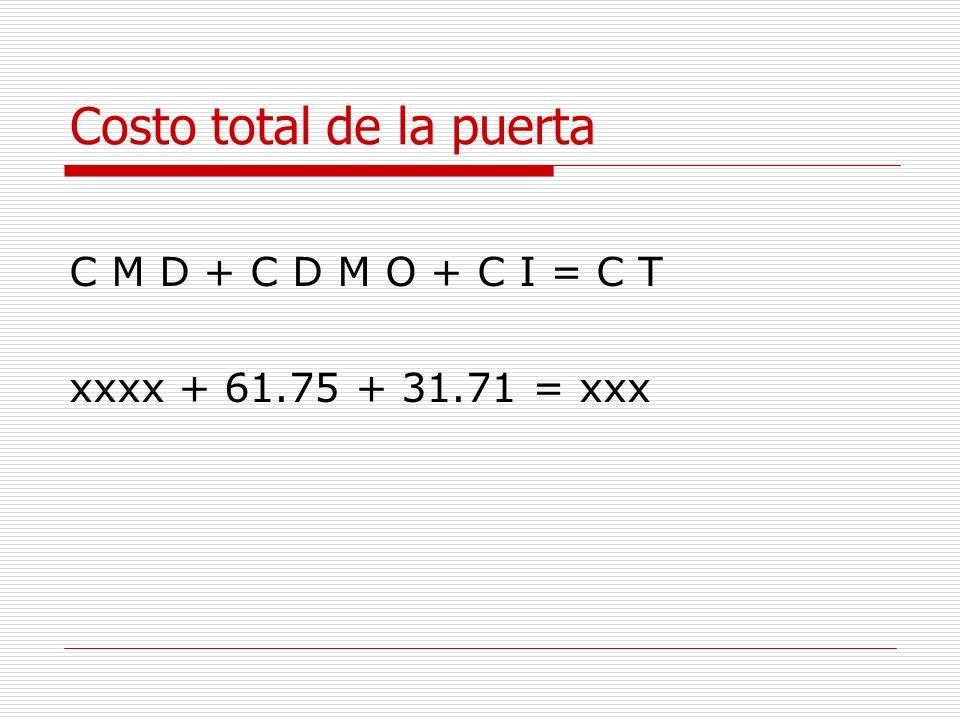 Costo total de la puerta C M D + C D M O + C I = C T xxxx + 61.75 + 31.71 = xxx