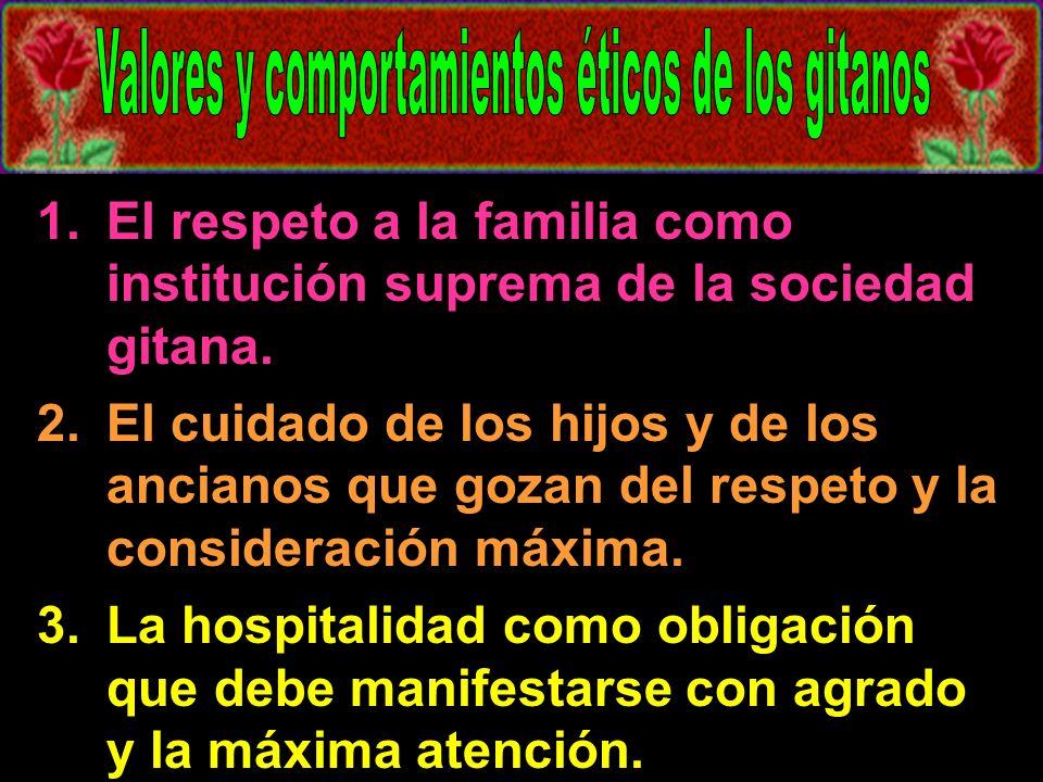 1.El respeto a la familia como institución suprema de la sociedad gitana. 2.El cuidado de los hijos y de los ancianos que gozan del respeto y la consi