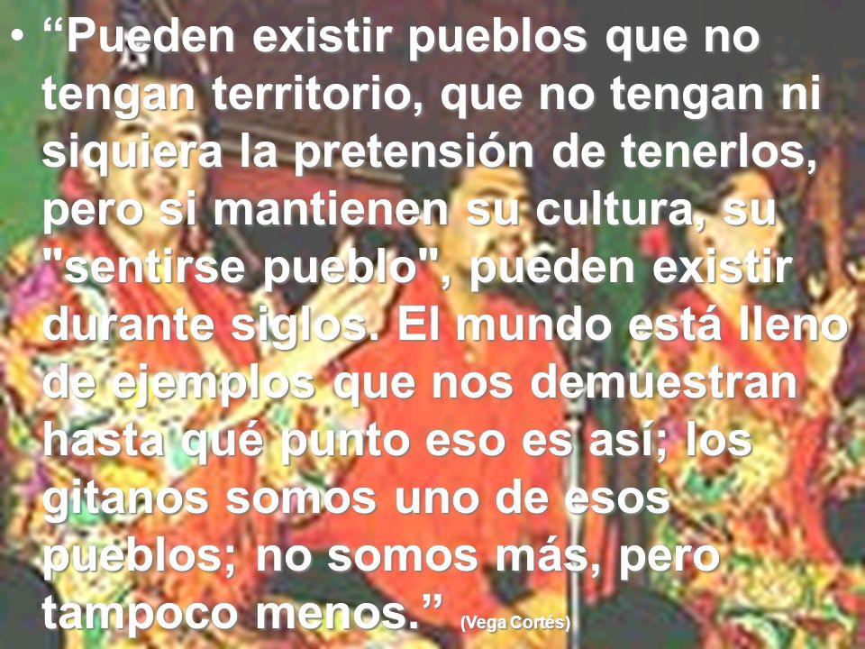 Pueden existir pueblos que no tengan territorio, que no tengan ni siquiera la pretensión de tenerlos, pero si mantienen su cultura, su