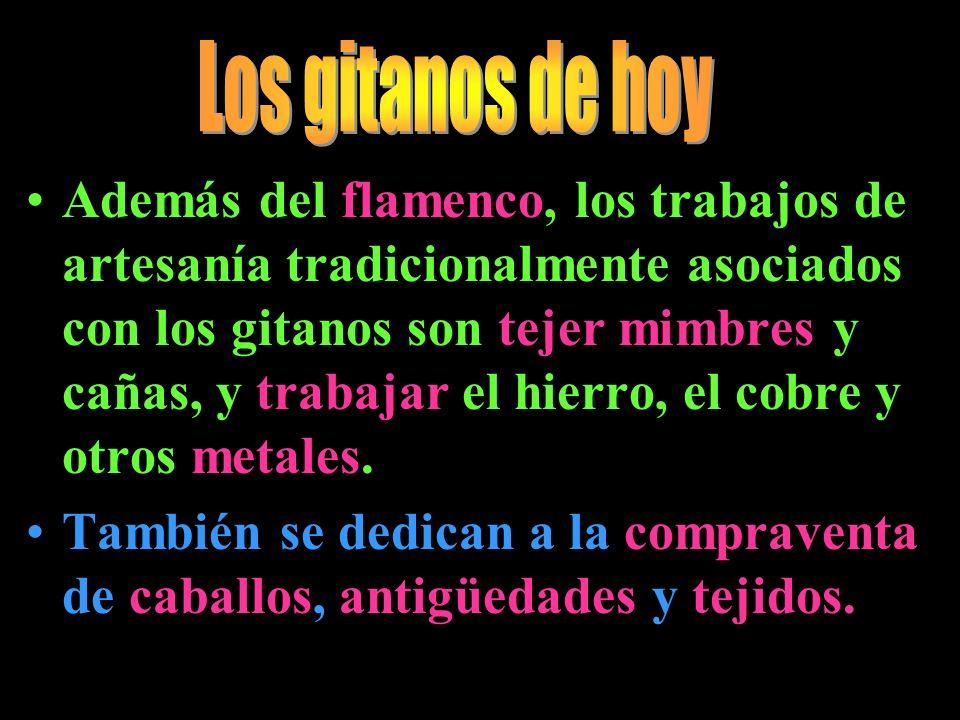 Además del flamenco, los trabajos de artesanía tradicionalmente asociados con los gitanos son tejer mimbres y cañas, y trabajar el hierro, el cobre y
