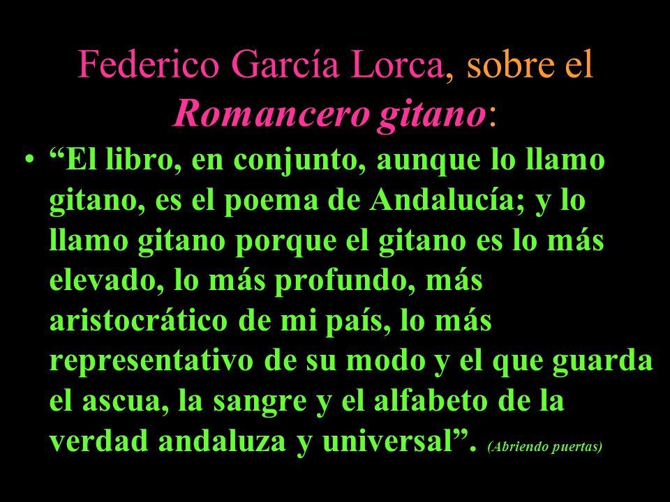 Federico García Lorca, sobre el Romancero gitano: El libro, en conjunto, aunque lo llamo gitano, es el poema de Andalucía; y lo llamo gitano porque el