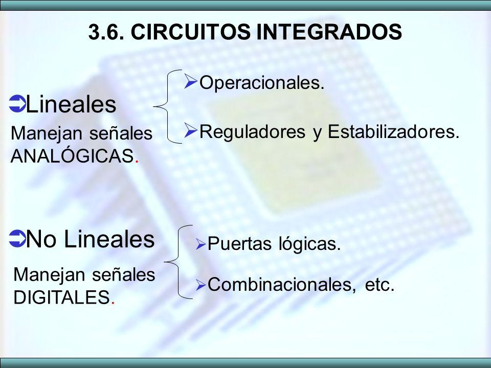 3.6. CIRCUITOS INTEGRADOS Operacionales. Reguladores y Estabilizadores. Lineales Manejan señales ANALÓGICAS. No Lineales Puertas lógicas. Combinaciona
