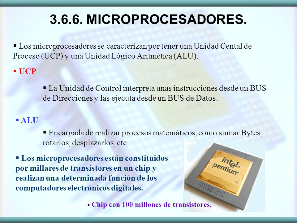 3.6.6. MICROPROCESADORES. Los microprocesadores se caracterizan por tener una Unidad Cental de Proceso (UCP) y una Unidad Lógico Aritmética (ALU). UCP