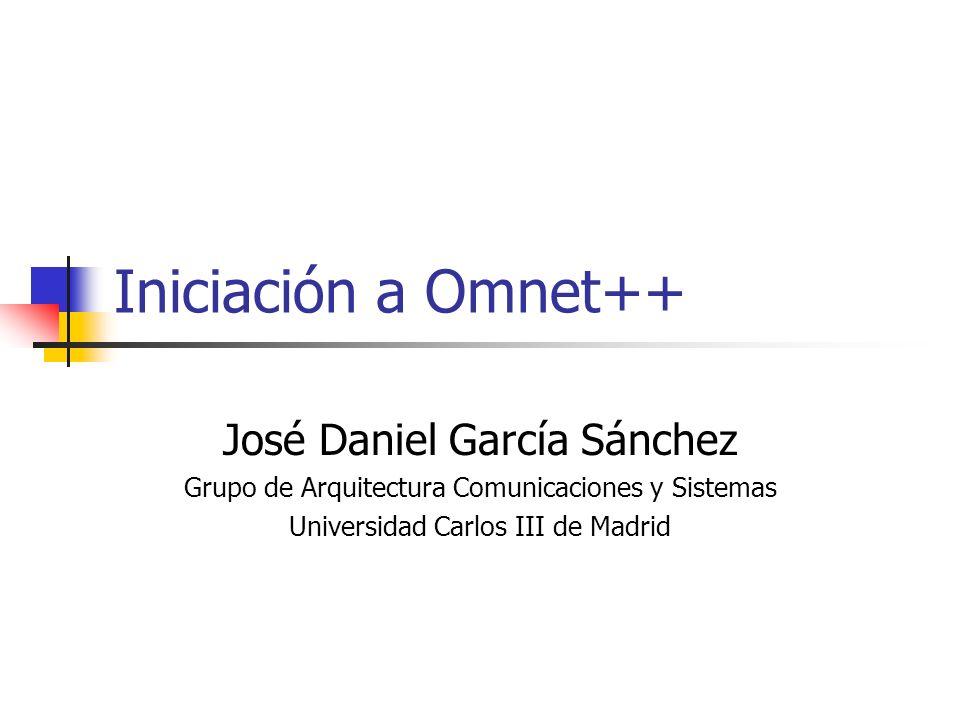 Iniciación a Omnet++ José Daniel García Sánchez Grupo de Arquitectura Comunicaciones y Sistemas Universidad Carlos III de Madrid