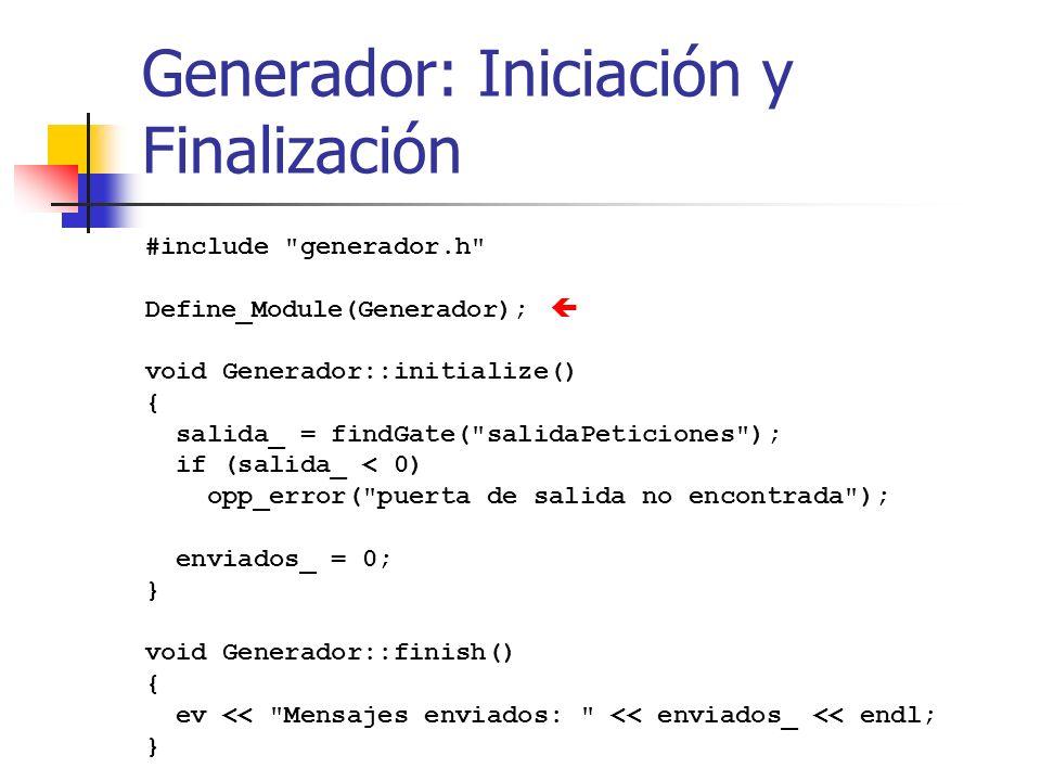 Generador: Iniciación y Finalización #include generador.h Define_Module(Generador); void Generador::initialize() { salida_ = findGate( salidaPeticiones ); if (salida_ < 0) opp_error( puerta de salida no encontrada ); enviados_ = 0; } void Generador::finish() { ev << Mensajes enviados: << enviados_ << endl; }