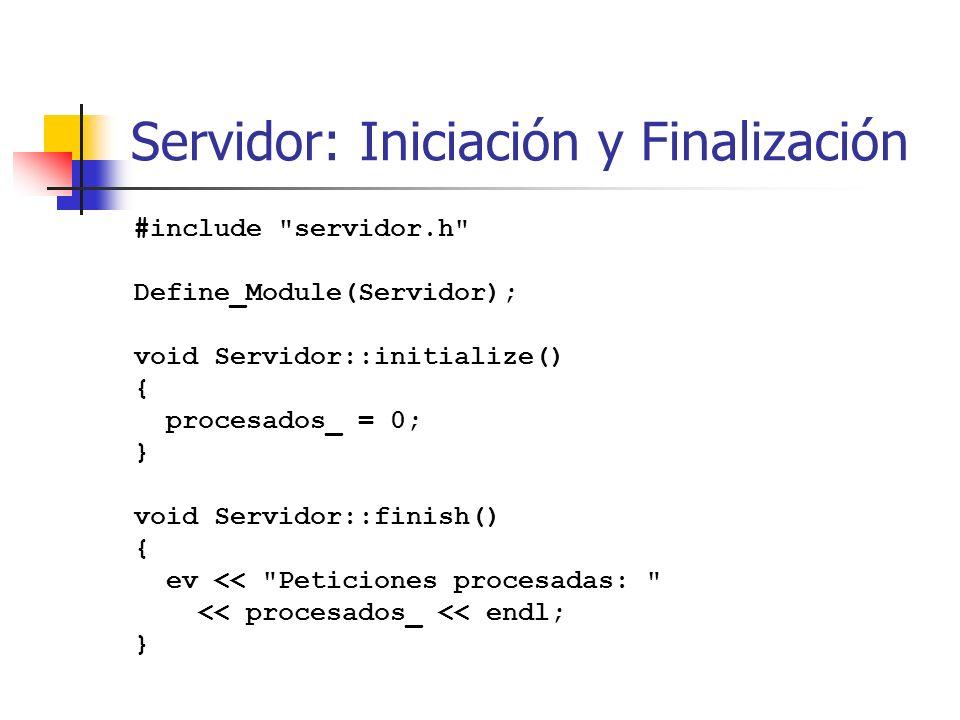 Servidor: Iniciación y Finalización #include servidor.h Define_Module(Servidor); void Servidor::initialize() { procesados_ = 0; } void Servidor::finish() { ev << Peticiones procesadas: << procesados_ << endl; }