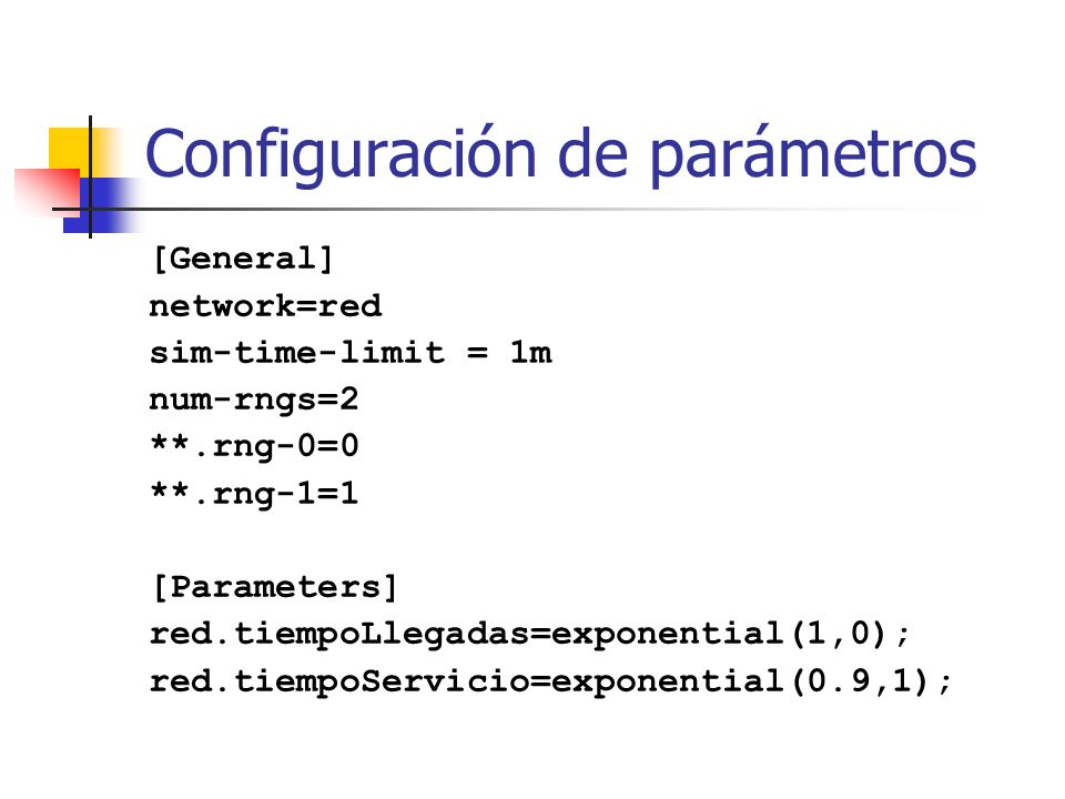 Configuración de parámetros [General] network=red sim-time-limit = 1m num-rngs=2 **.rng-0=0 **.rng-1=1 [Parameters] red.tiempoLlegadas=exponential(1,0