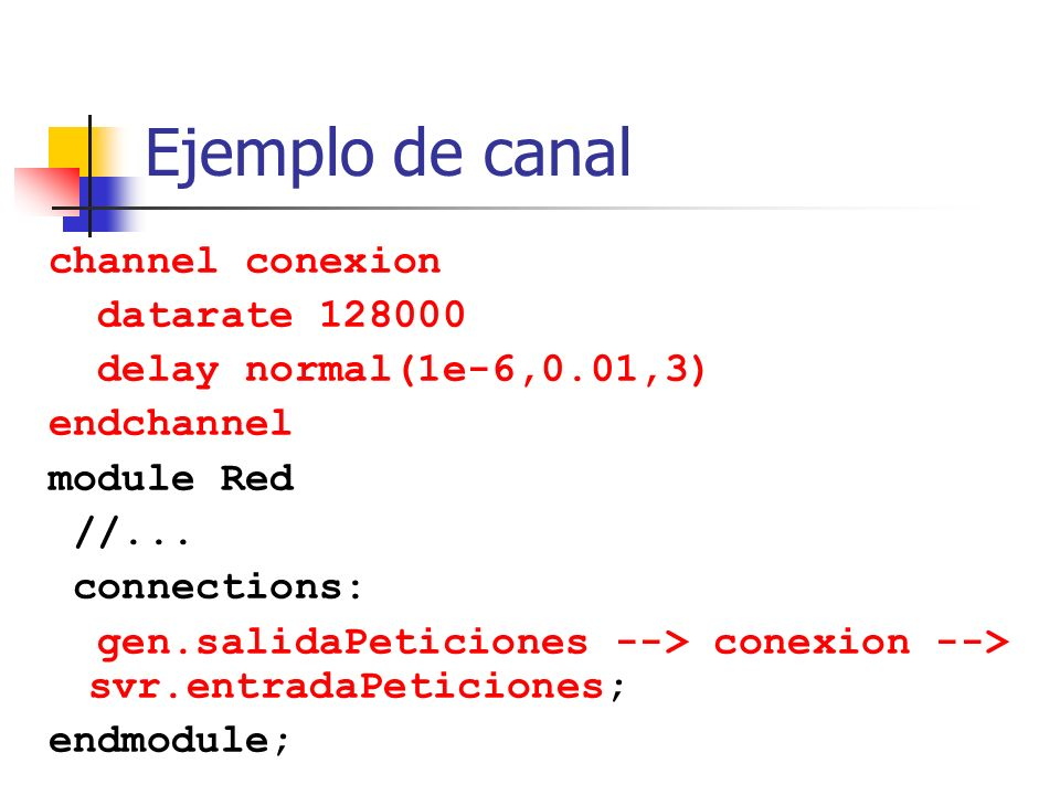 Ejemplo de canal channel conexion datarate 128000 delay normal(1e-6,0.01,3) endchannel module Red //... connections: gen.salidaPeticiones --> conexion
