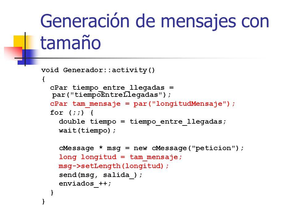 Generación de mensajes con tamaño void Generador::activity() { cPar tiempo_entre_llegadas = par( tiempoEntreLlegadas ); cPar tam_mensaje = par( longitudMensaje ); for (;;) { double tiempo = tiempo_entre_llegadas; wait(tiempo); cMessage * msg = new cMessage( peticion ); long longitud = tam_mensaje; msg->setLength(longitud); send(msg, salida_); enviados_++; }