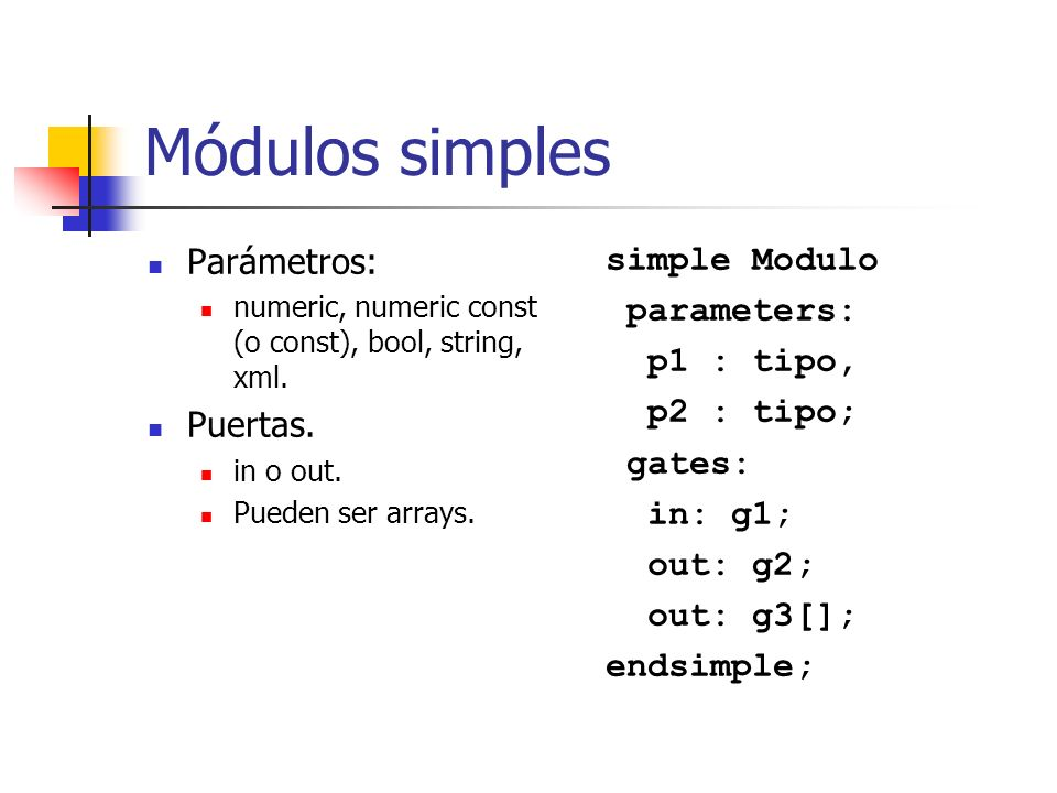 Módulos simples Parámetros: numeric, numeric const (o const), bool, string, xml. Puertas. in o out. Pueden ser arrays. simple Modulo parameters: p1 :