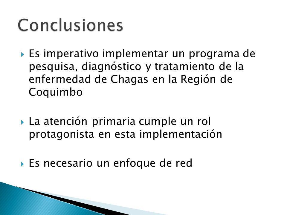 Es imperativo implementar un programa de pesquisa, diagnóstico y tratamiento de la enfermedad de Chagas en la Región de Coquimbo La atención primaria cumple un rol protagonista en esta implementación Es necesario un enfoque de red