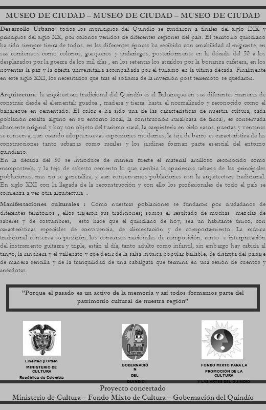 MUSEO DE CIUDAD – MUSEO DE CIUDAD – MUSEO DE CIUDAD Proyecto concertado Ministerio de Cultura – Fondo Mixto de Cultura – Gobernación del Quindío Libertad y Orden MINISTERIO DE CULTURA República de Colombia GOBERNACIÓ N DEL QUINDIO FONDO MIXTO PARA LA PROMOCIÓN DE LA CULTURA Y LAS ARTES DEL QUINDIO Porque el pasado es un activo de la memoria y así todos formamos parte del patrimonio cultural de nuestra región Desarrollo Urbano: todos los municipios del Quindío se fundaron a finales del siglo IXX y principios del siglo XX, por colonos venidos de diferentes regiones del país.