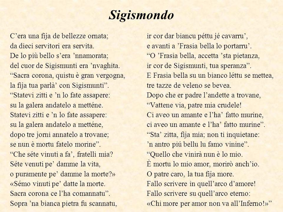 Sigismondo Cera una fija de bellezze ornata; da dieci servitori era servita. De lo più bello sera nnamorata; del cuor de Sigismunti era nvaghita. Sacr