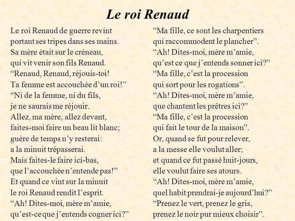 Le roi Renaud Le roi Renaud de guerre revint portant ses tripes dans ses mains. Sa mère était sur le créneau, qui vit venir son fils Renaud. Renaud, R