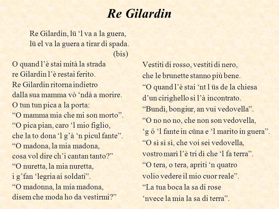 Re Gilardin Re Gilardin, lü l va a la guera, lü el va la guera a tirar di spada. (bis) O quand lè stai mità la strada re Gilardin lè restai ferito. Re