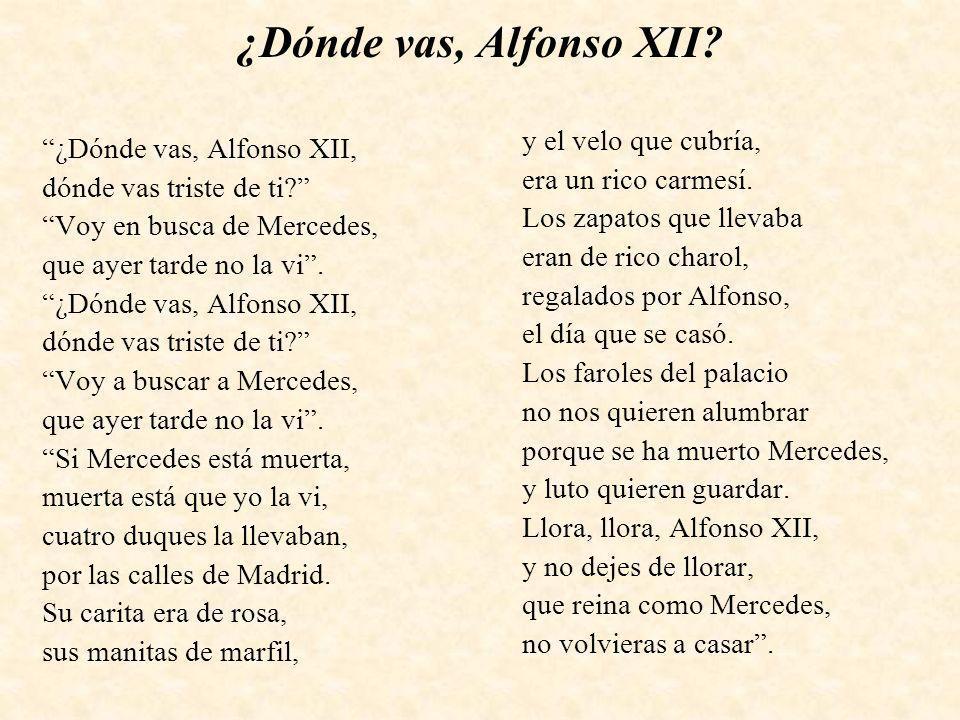 ¿Dónde vas, Alfonso XII? ¿Dónde vas, Alfonso XII, dónde vas triste de ti? Voy en busca de Mercedes, que ayer tarde no la vi. ¿Dónde vas, Alfonso XII,