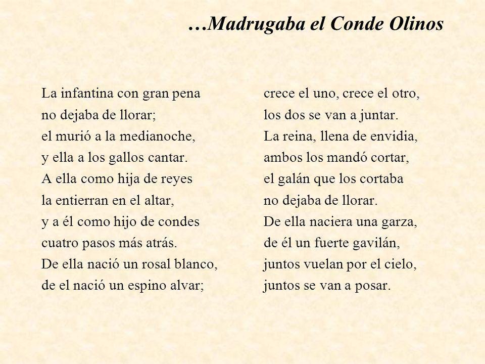 …Madrugaba el Conde Olinos La infantina con gran pena no dejaba de llorar; el murió a la medianoche, y ella a los gallos cantar. A ella como hija de r