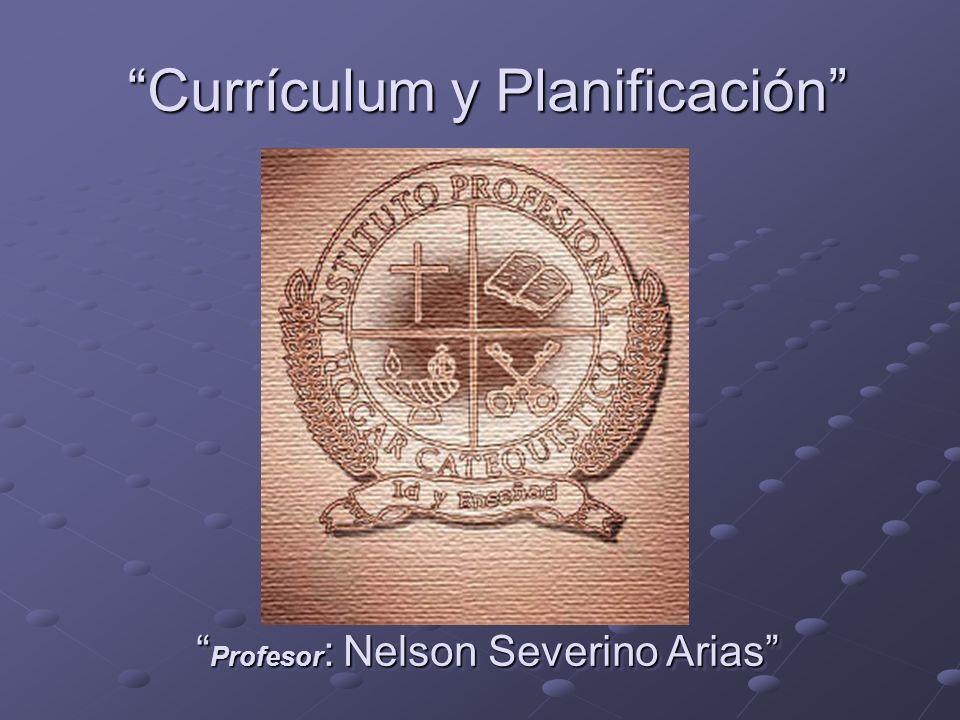 Currículum y Planificación Profesor : Nelson Severino Arias Profesor : Nelson Severino Arias