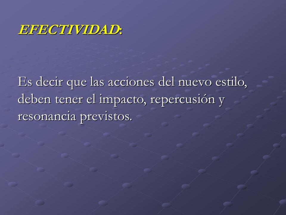 EFECTIVIDAD: Es decir que las acciones del nuevo estilo, deben tener el impacto, repercusión y resonancia previstos.