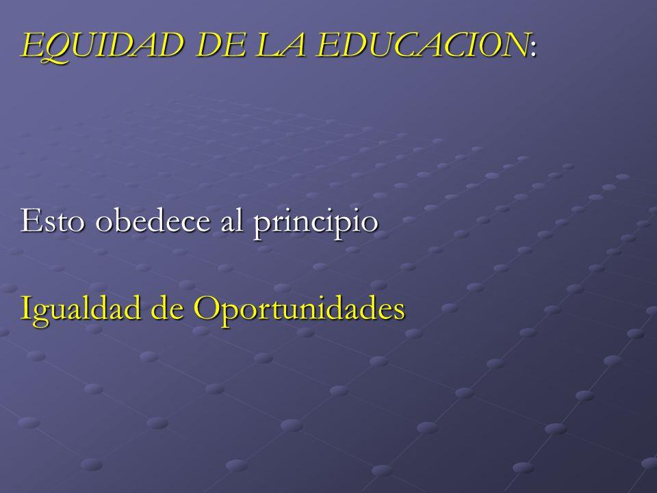EQUIDAD DE LA EDUCACION: Esto obedece al principio Igualdad de Oportunidades