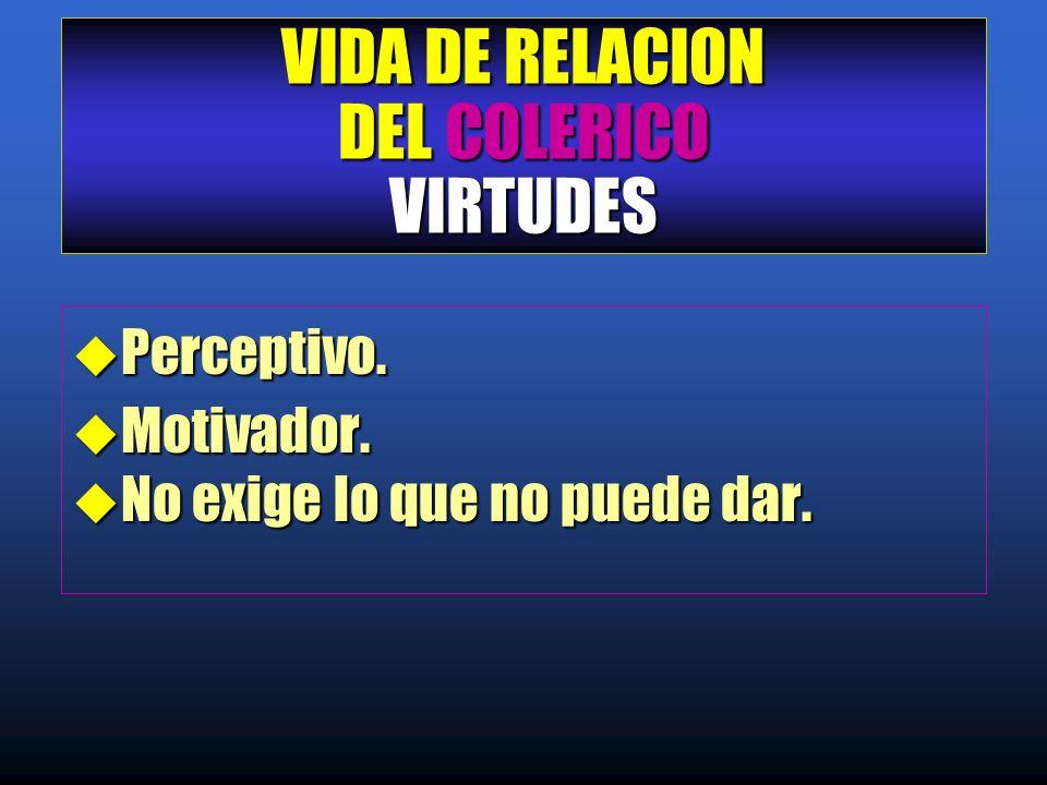 VIDA DE RELACION DEL COLERICO VIRTUDES u Perceptivo. u Motivador. u No exige lo que no puede dar.