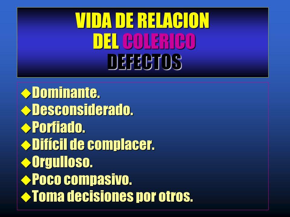 VIDA DE RELACION DEL COLERICO DEFECTOS u Dominante. u Desconsiderado. u Porfiado. u Difícil de complacer. u Orgulloso. u Poco compasivo. u Toma decisi