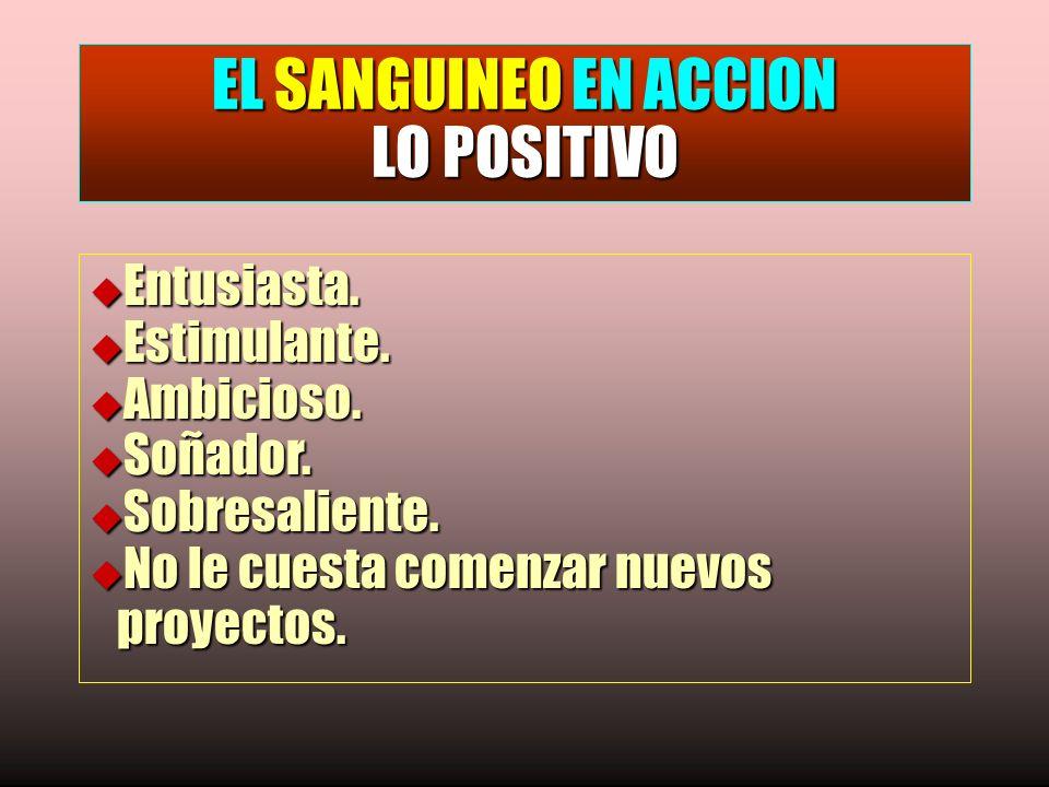 EL SANGUINEO EN ACCION LO POSITIVO u Entusiasta. u Estimulante. u Ambicioso. u Soñador. u Sobresaliente. u No le cuesta comenzar nuevos proyectos.