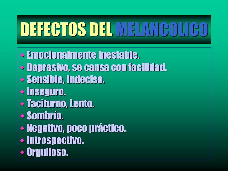DEFECTOS DEL MELANCOLICO w Emocionalmente inestable. w Depresivo, se cansa con facilidad. w Sensible, Indeciso. w Inseguro. w Taciturno, Lento. w Somb