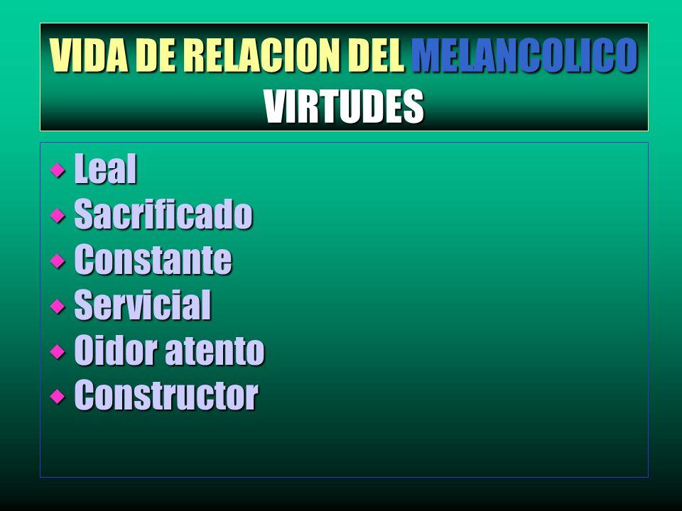 VIDA DE RELACION DEL MELANCOLICO VIRTUDES w Leal w Sacrificado w Constante w Servicial w Oidor atento w Constructor