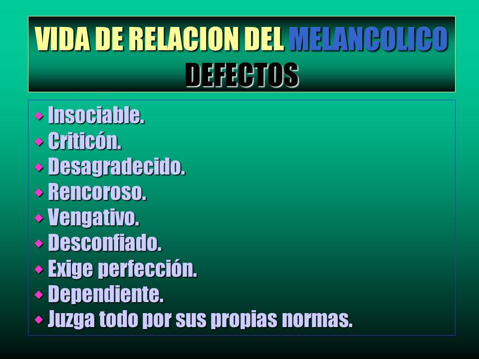 VIDA DE RELACION DEL MELANCOLICO DEFECTOS w Insociable. w Criticón. w Desagradecido. w Rencoroso. w Vengativo. w Desconfiado. w Exige perfección. w De