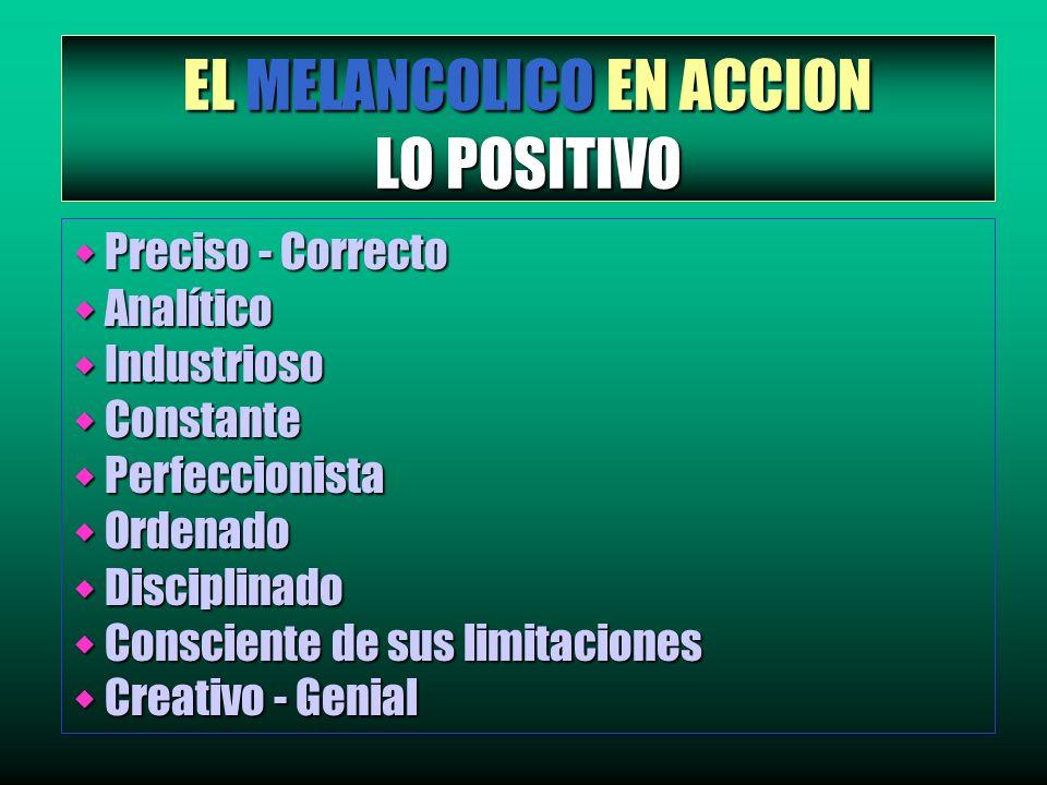 EL MELANCOLICO EN ACCION LO POSITIVO w Preciso - Correcto w Analítico w Industrioso w Constante w Perfeccionista w Ordenado w Disciplinado w Conscient