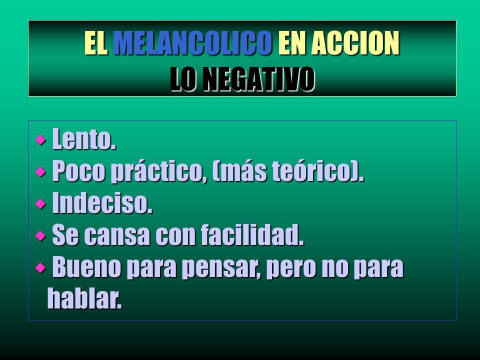 EL MELANCOLICO EN ACCION LO NEGATIVO w Lento. w Poco práctico, (más teórico). w Indeciso. w Se cansa con facilidad. w Bueno para pensar, pero no para