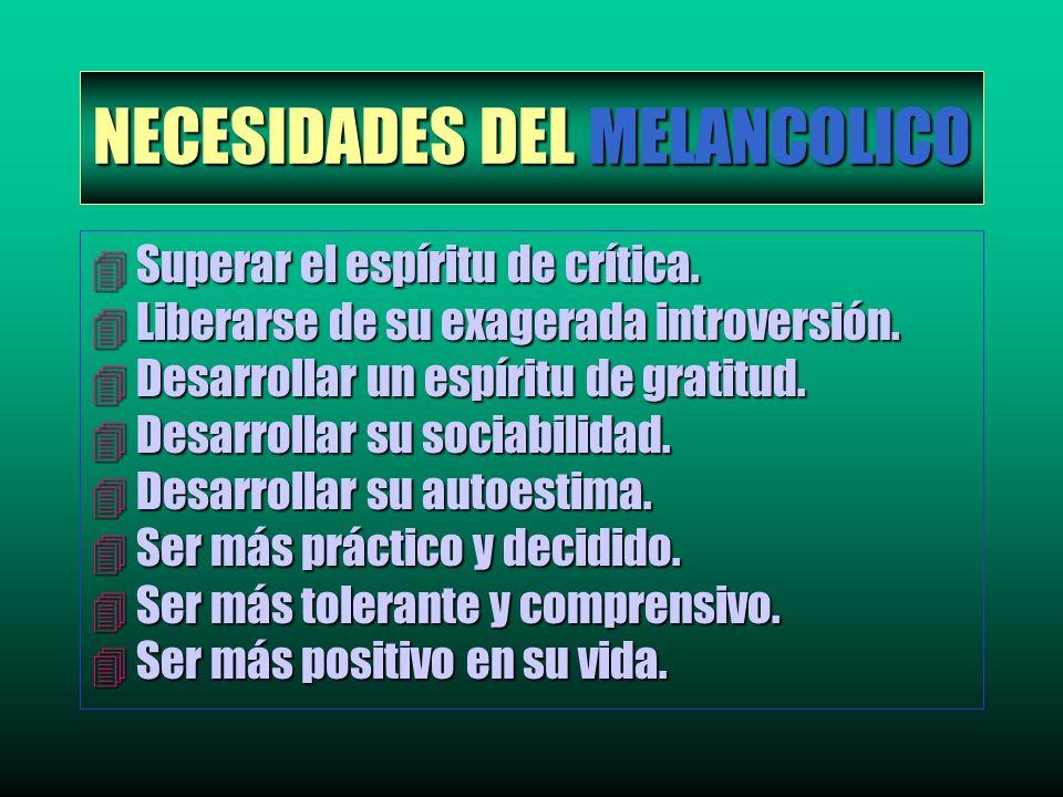 NECESIDADES DEL MELANCOLICO 4 Superar el espíritu de crítica. 4 Liberarse de su exagerada introversión. 4 Desarrollar un espíritu de gratitud. 4 Desar
