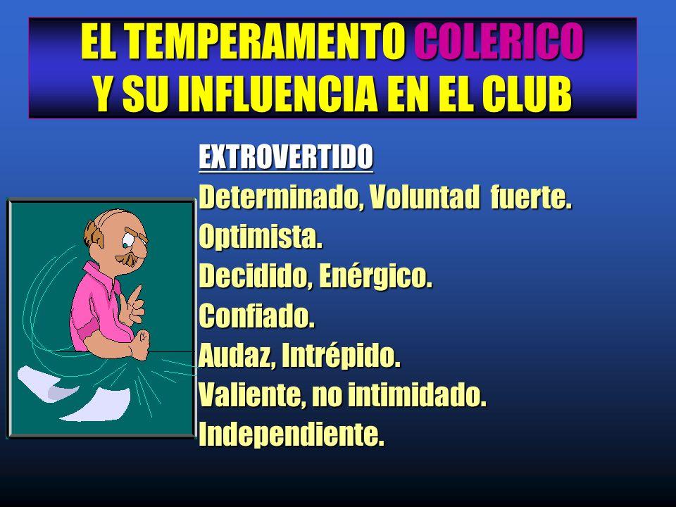 EL TEMPERAMENTO COLERICO Y SU INFLUENCIA EN EL CLUB EXTROVERTIDO EXTROVERTIDO Determinado, Voluntad fuerte. Determinado, Voluntad fuerte. Optimista. O