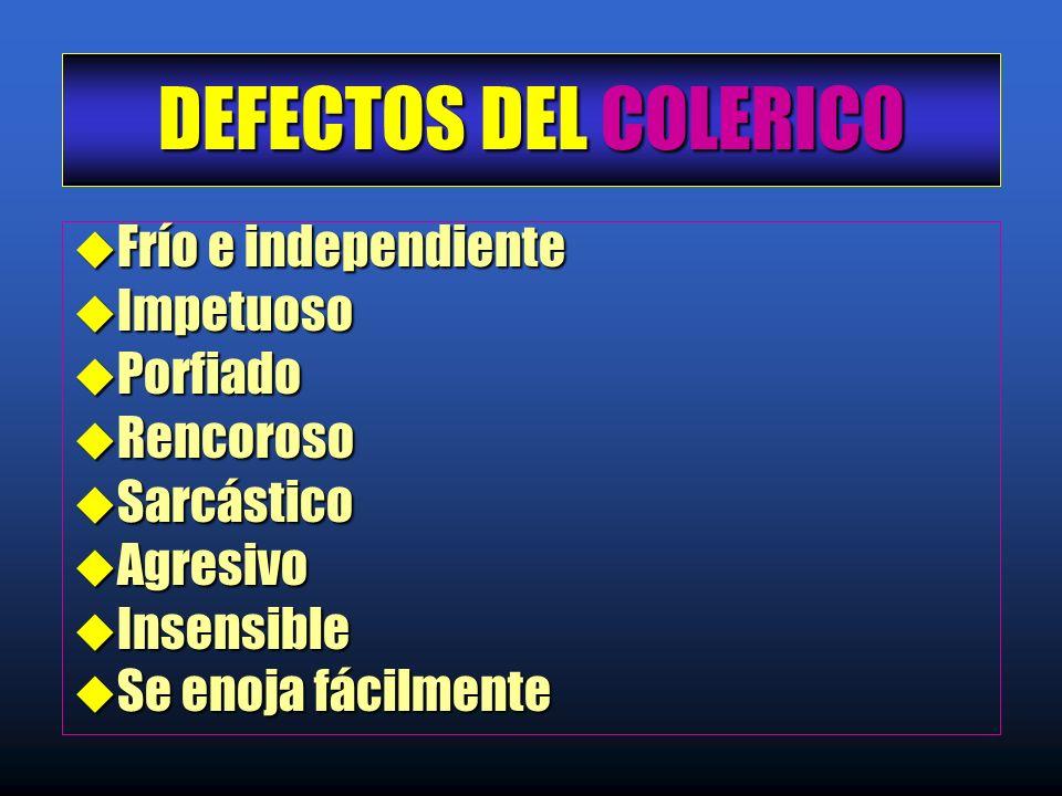 DEFECTOS DEL COLERICO u Frío e independiente u Impetuoso u Porfiado u Rencoroso u Sarcástico u Agresivo u Insensible u Se enoja fácilmente