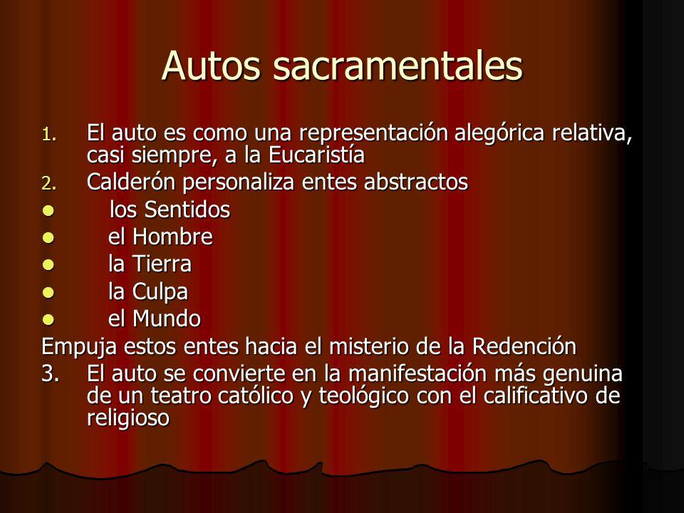 Autos sacramentales 1. El auto es como una representación alegórica relativa, casi siempre, a la Eucaristía 2. Calderón personaliza entes abstractos l