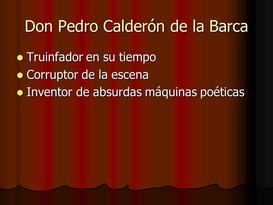 Don Pedro Calderón de la Barca Truinfador en su tiempo Truinfador en su tiempo Corruptor de la escena Corruptor de la escena Inventor de absurdas máqu