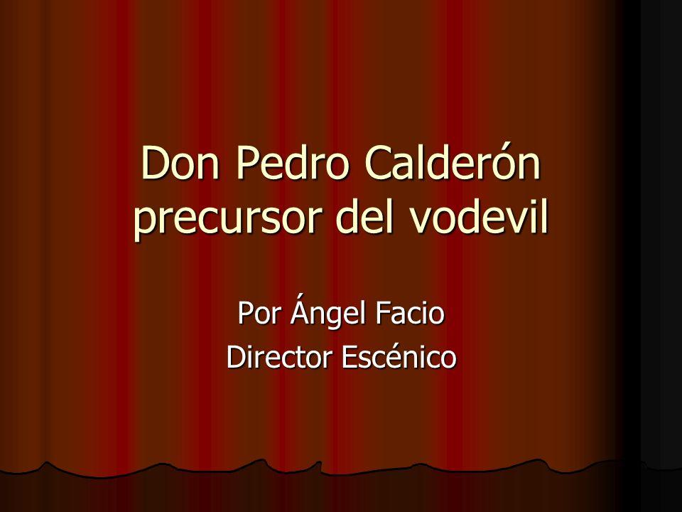 Don Pedro Calderón precursor del vodevil Por Ángel Facio Director Escénico
