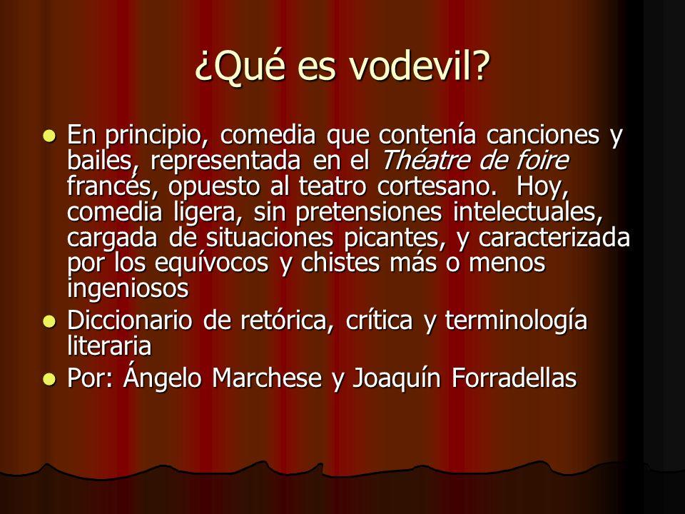 ¿Qué es vodevil? En principio, comedia que contenía canciones y bailes, representada en el Théatre de foire francés, opuesto al teatro cortesano. Hoy,