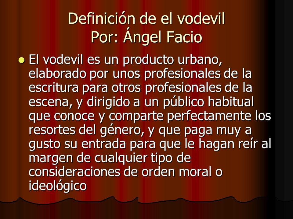 Definición de el vodevil Por: Ángel Facio El vodevil es un producto urbano, elaborado por unos profesionales de la escritura para otros profesionales
