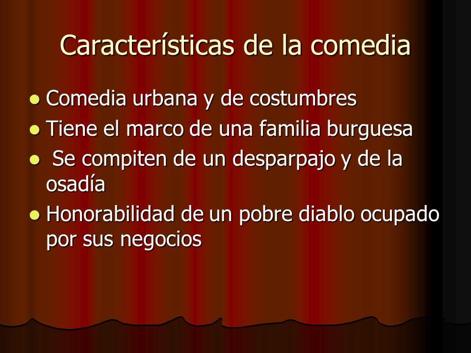 Características de la comedia Comedia urbana y de costumbres Comedia urbana y de costumbres Tiene el marco de una familia burguesa Tiene el marco de u