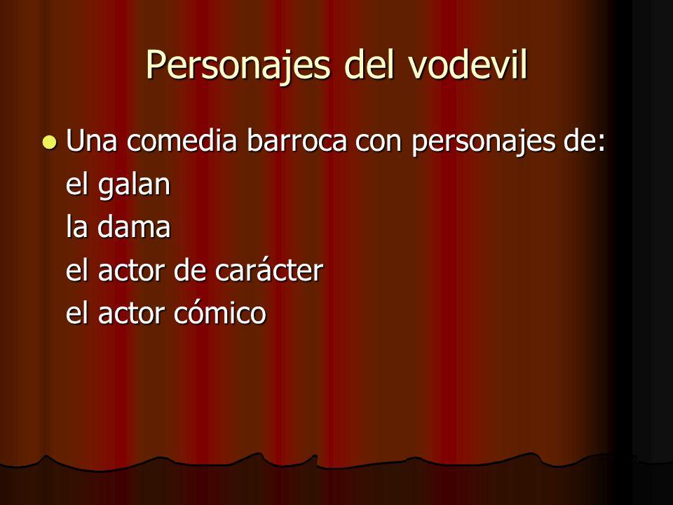 Personajes del vodevil Una comedia barroca con personajes de: Una comedia barroca con personajes de: el galan la dama el actor de carácter el actor có