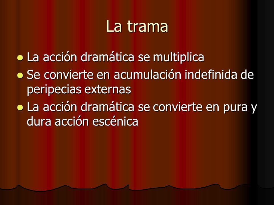 La trama La acción dramática se multiplica La acción dramática se multiplica Se convierte en acumulación indefinida de peripecias externas Se conviert