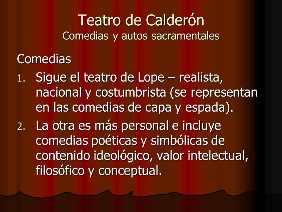 Teatro de Calderón Comedias y autos sacramentales Comedias 1. Sigue el teatro de Lope – realista, nacional y costumbrista (se representan en las comed