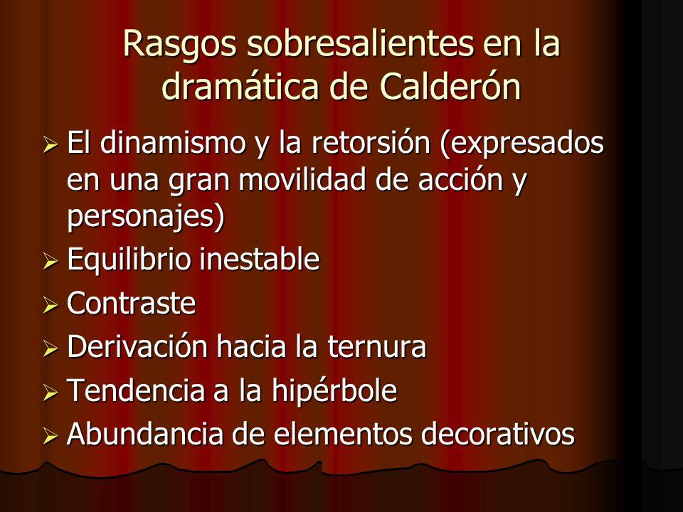 Rasgos sobresalientes en la dramática de Calderón El dinamismo y la retorsión (expresados en una gran movilidad de acción y personajes) El dinamismo y