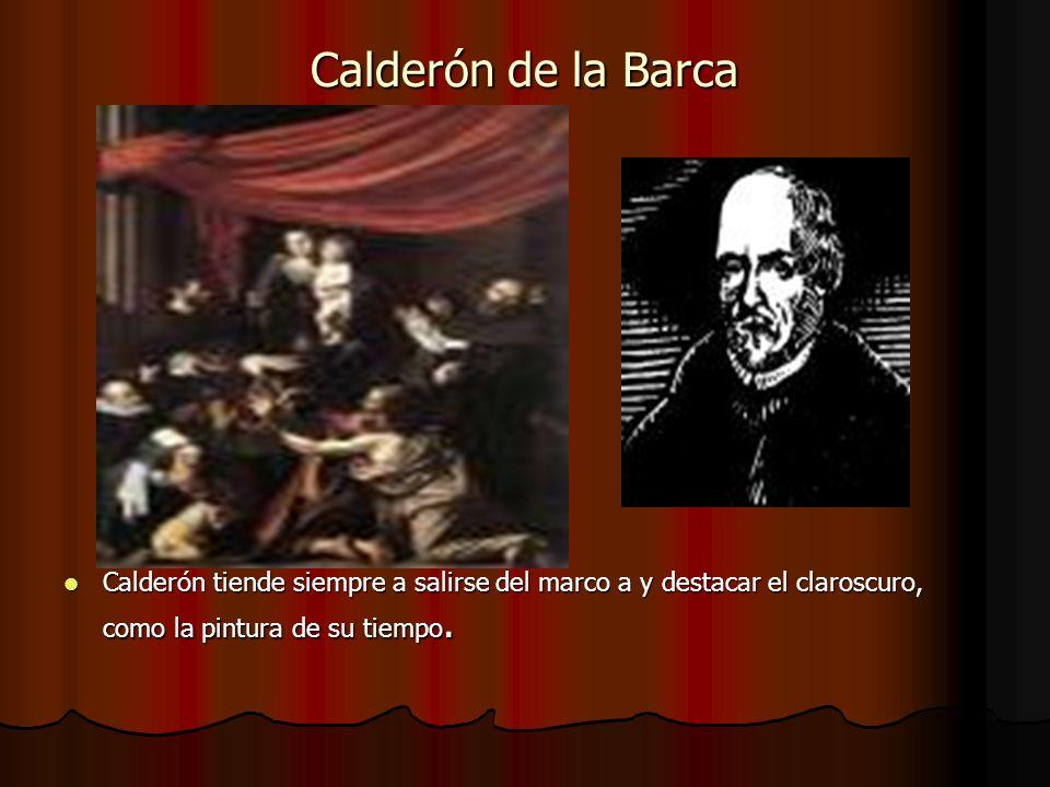 Calderón de la Barca Calderón tiende siempre a salirse del marco a y destacar el claroscuro, como la pintura de su tiempo. Calderón tiende siempre a s