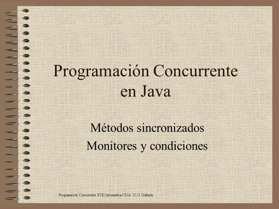 Programación Concurrente en Java Métodos sincronizados Monitores y condiciones Programación Concurrente ETSI Informática-UMA M.M. Gallardo