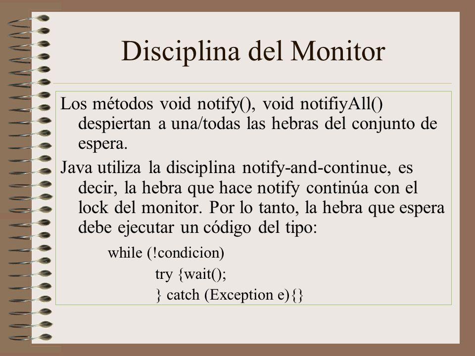 Disciplina del Monitor Los métodos void notify(), void notifiyAll() despiertan a una/todas las hebras del conjunto de espera. Java utiliza la discipli