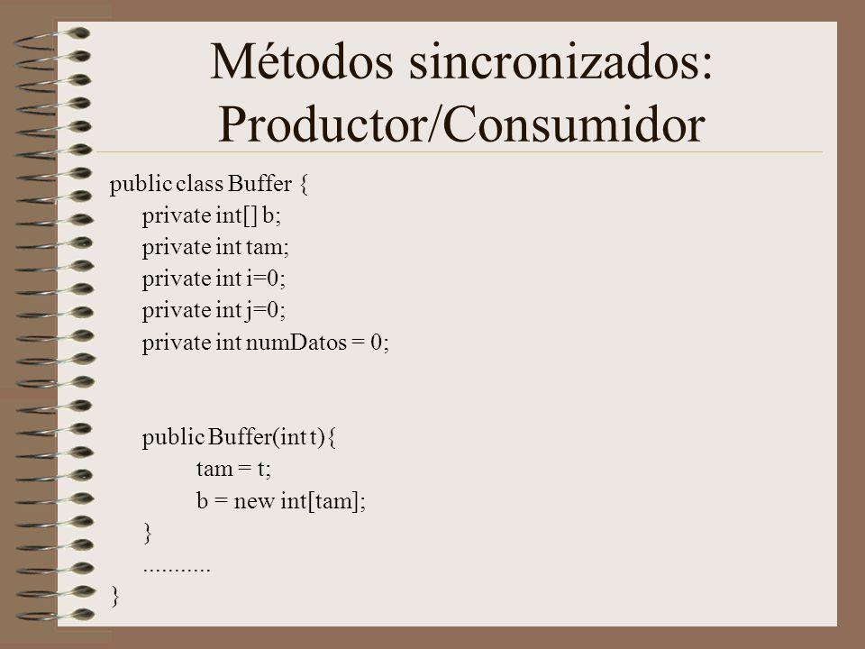 Métodos sincronizados: Productor/Consumidor public class Buffer { private int[] b; private int tam; private int i=0; private int j=0; private int numDatos = 0; public Buffer(int t){ tam = t; b = new int[tam]; }...........
